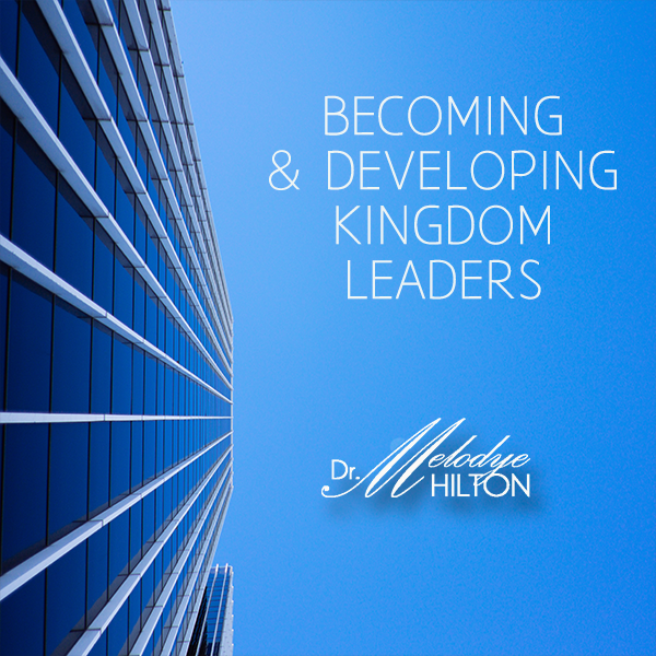 Becoming and Developing Kingdom Leaders by Dr. Melodye Hilton