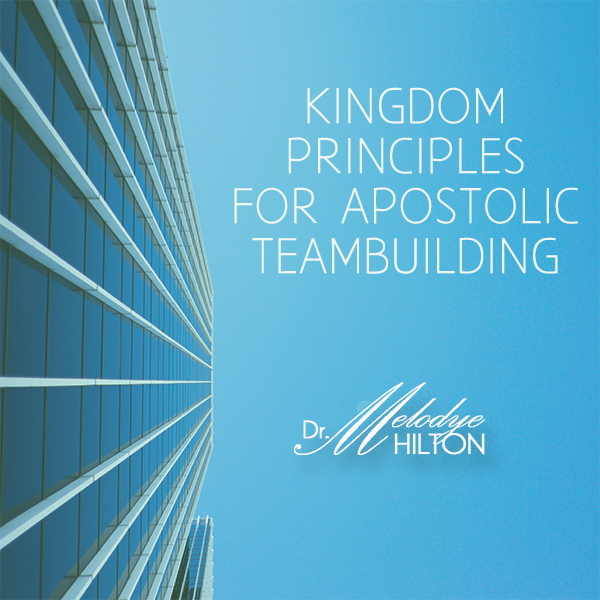 Kingdom Principles for Apostolic Teambuilding by Dr. Melodye Hilton