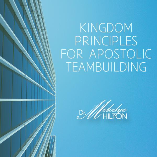 Kingdom Principles for Apostolic Teambuilding by Dr. Melodye Hilton