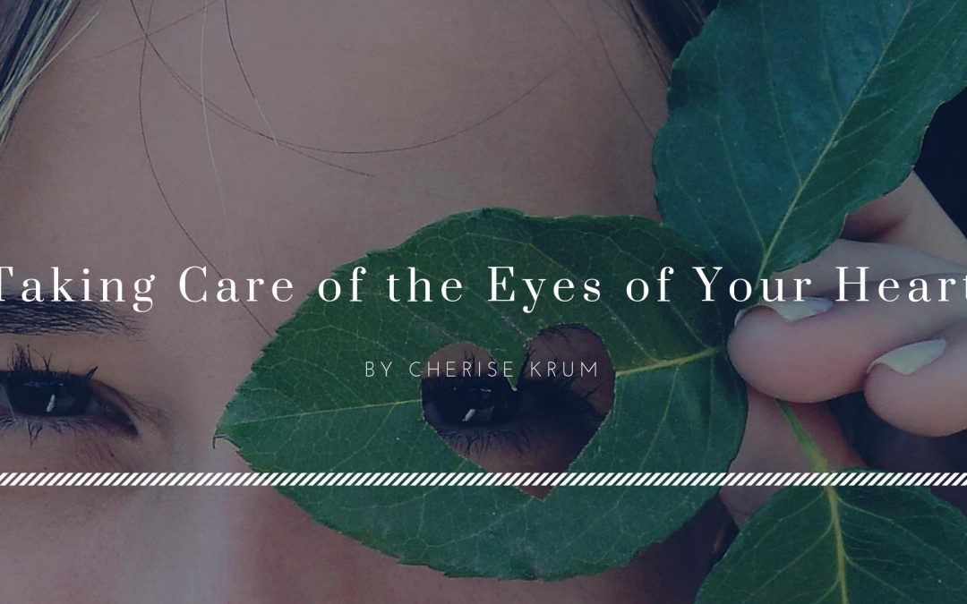 Taking Care of the Eyes of Your Heart by Cherise Krum